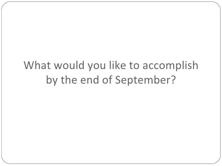 What would you like to accomplish by the end of September?