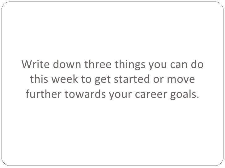 Write down three things you can do this week to get started or move further towards your career goals.