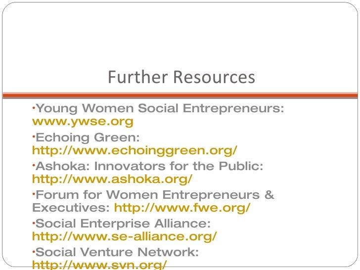 Further Resources <ul><li>Young Women Social Entrepreneurs:  www.ywse.org </li></ul><ul><li>Echoing Green:  http://www.ech...