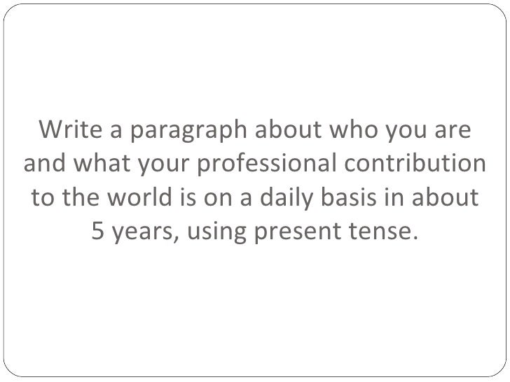 Write a paragraph about who you are and what your professional contribution to the world is on a daily basis in about 5 ye...