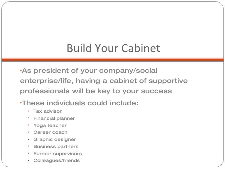 Build Your Cabinet <ul><li>As president of your company/social enterprise/life, having a cabinet of supportive professiona...