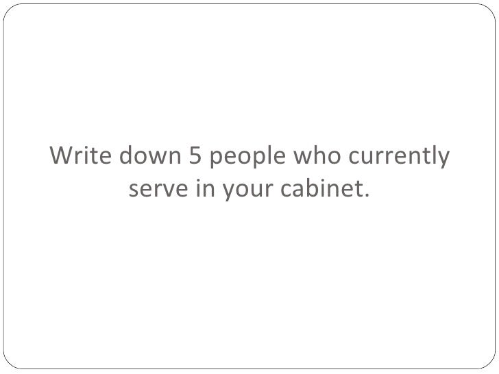 Write down 5 people who currently serve in your cabinet.