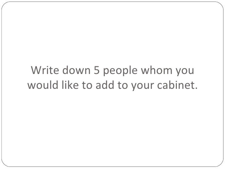 Write down 5 people whom you would like to add to your cabinet.