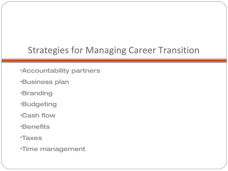 Strategies for Managing Career Transition  <ul><li>Accountability partners </li></ul><ul><li>Business plan </li></ul><ul><...