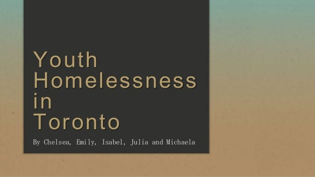 Youth Homelessness in Toronto By Chelsea, Emily, Isabel, Julia and Michaela