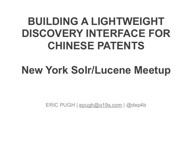 BUILDING A LIGHTWEIGHT DISCOVERY INTERFACE FOR CHINESE PATENTS ! New York Solr/Lucene Meetup ERIC PUGH | epugh@o19s.com | ...