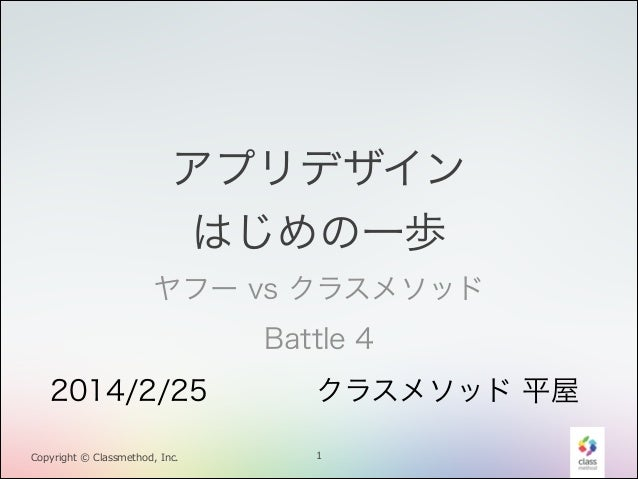 アプリデザイン はじめの一歩 ヤフー vs クラスメソッド Battle 4 2014/2/25 Copyright © Classmethod, Inc.  クラスメソッド 平屋 1