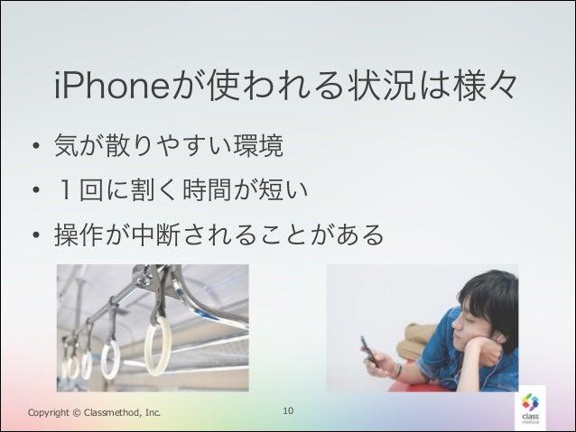 iPhoneが使われる状況は様々 • 気が散りやすい環境 • 1回に割く時間が短い • 操作が中断されることがある  Copyright © Classmethod, Inc.  10