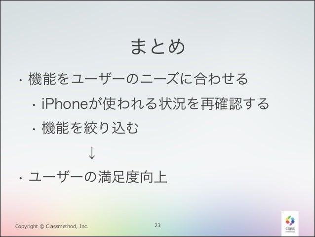まとめ • 機能をユーザーのニーズに合わせる • iPhoneが使われる状況を再確認する • 機能を絞り込む !  ↓  • ユーザーの満足度向上  Copyright © Classmethod, Inc.  23