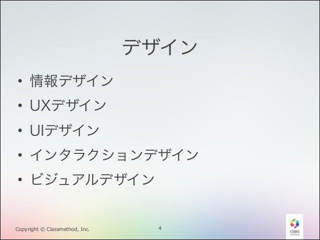 デザイン • 情報デザイン • UXデザイン • UIデザイン • インタラクションデザイン • ビジュアルデザイン  Copyright © Classmethod, Inc.  4