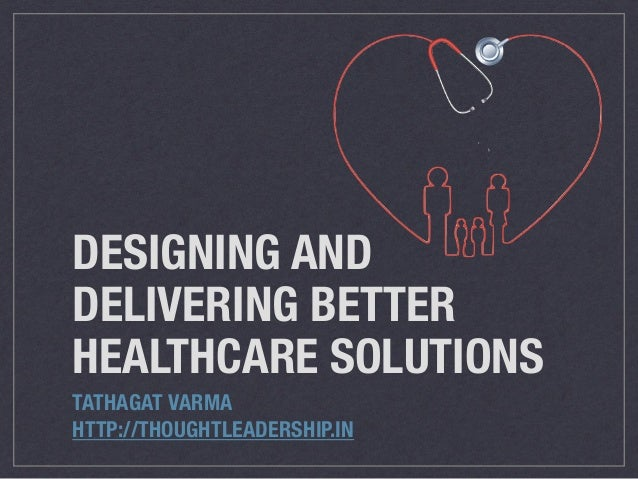 DESIGNING AND DELIVERING BETTER HEALTHCARE SOLUTIONS TATHAGAT VARMA HTTP://THOUGHTLEADERSHIP.IN