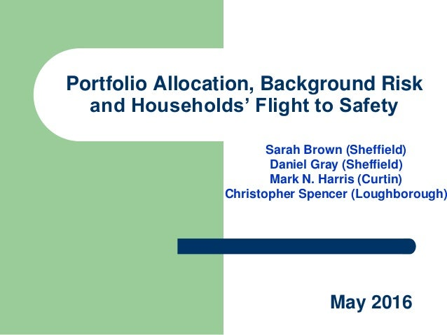 Portfolio Allocation, Background Risk and Households' Flight to Safety Sarah Brown (Sheffield) Daniel Gray (Sheffield) Mar...