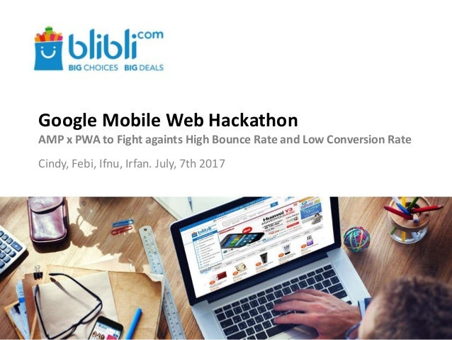 Google Mobile Web Hackathon AMP x PWA to Fight againts High Bounce Rate and Low Conversion Rate Cindy, Febi, Ifnu, Irfan. ...