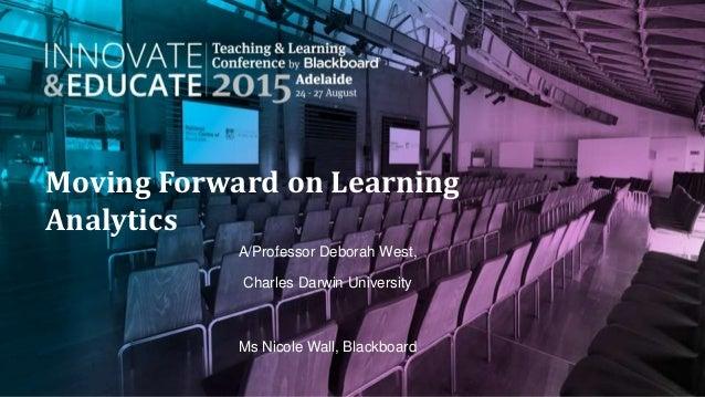 Moving Forward on Learning Analytics A/Professor Deborah West, Charles Darwin University Ms Nicole Wall, Blackboard