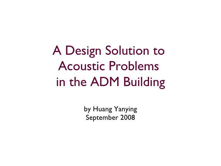 A Design Solution to  Acoustic Problems  in the ADM Building by Huang Yanying September 2008