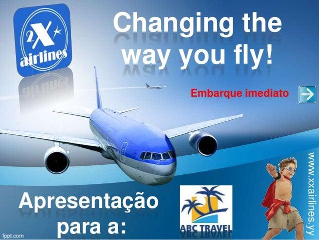 Changing theway you fly!www.xxairlines.yyEmbarque imediatoApresentaçãopara a: