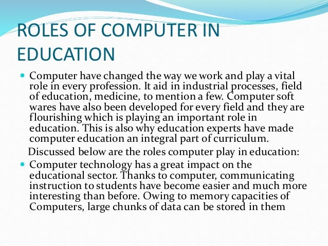 the use of computers in education essay If a school's library is outdated or lacking in a selection of titles, a student might find it difficult to compile the necessary research for an essay or research paper as long as the school has a computer lab, students are able to use the internet and digital encyclopedias to obtain the research they need while students should be.