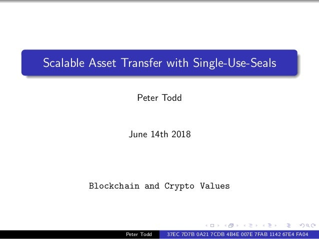 Scalable Asset Transfer with Single-Use-Seals Peter Todd June 14th 2018 Blockchain and Crypto Values Peter Todd 37EC 7D7B ...
