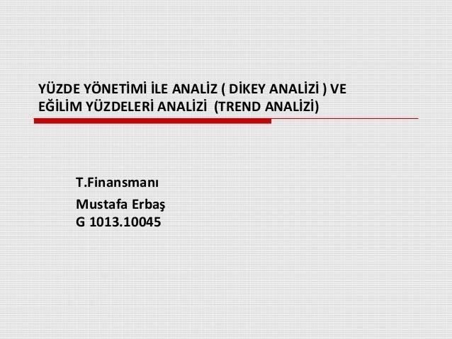 YÜZDE YÖNETİMİ İLE ANALİZ ( DİKEY ANALİZİ ) VEEĞİLİM YÜZDELERİ ANALİZİ (TREND ANALİZİ)     T.Finansmanı     Mustafa Erbaş ...