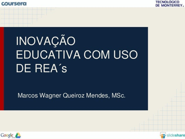 INOVAÇÃO  EDUCATIVA COM USO  DE REA´s  Marcos Wagner Queiroz Mendes, MSc.