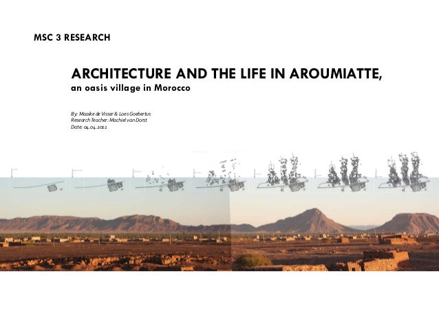 MSC 3 reSeArCH ArCHIteCtUre And tHe LIFe In AroUMIAtte, an oasis village in Morocco By: Maaike deVisser & Loes Goebertus R...