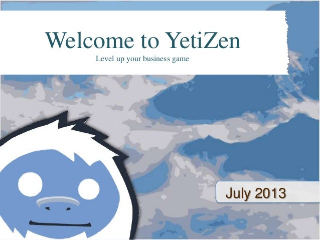 July 2013 Welcome to YetiZen Level up your business game
