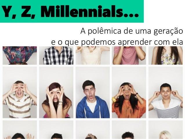 Y, Z, Millennials... A polêmica de uma geração e o que podemos aprender com ela Y, Z, Millennials…