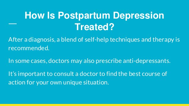 How Is Postpartum Depression Treated? After a diagnosis, a blend of self-help techniques and therapy is recommended. In so...