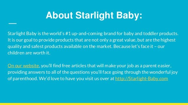 About Starlight Baby: Starlight Baby is the world's #1 up-and-coming brand for baby and toddler products. It is our goal t...