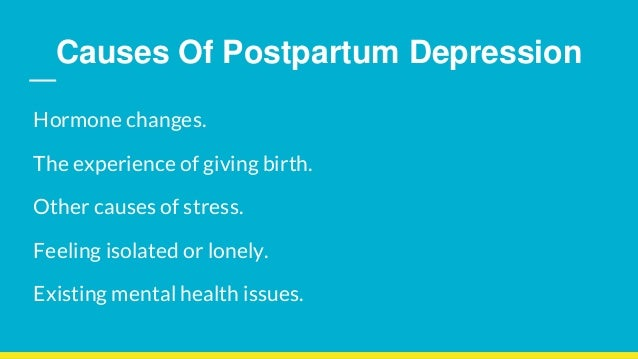 Causes Of Postpartum Depression Hormone changes. The experience of giving birth. Other causes of stress. Feeling isolated ...