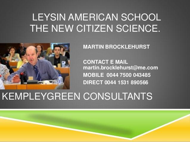 LEYSIN AMERICAN SCHOOL THE NEW CITIZEN SCIENCE. MARTIN BROCKLEHURST CONTACT E MAIL martin.brocklehurst@me.com MOBILE 0044 ...