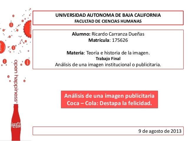 Análisis de una imagen publicitaria Coca – Cola: Destapa la felicidad. UNIVERSIDAD AUTONOMA DE BAJA CALIFORNIA FACULTAD DE...