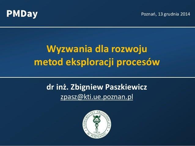 Wyzwania dla rozwoju metod eksploracji procesów Poznań, 13 grudnia 2014 dr inż. Zbigniew Paszkiewicz zpasz@kti.ue.poznan.pl