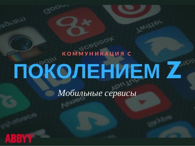 ПОКОЛЕНИЕМ Z К О М М У Н И К А Ц И Я  С Мобильные сервисы