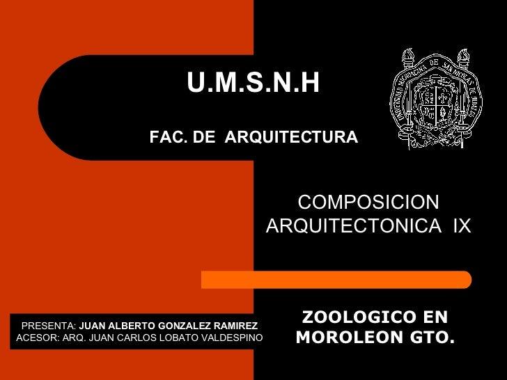 U.M.S.N.H FAC. DE  ARQUITECTURA COMPOSICION ARQUITECTONICA  IX ZOOLOGICO EN MOROLEON GTO. PRESENTA:  JUAN ALBERTO GONZALEZ...