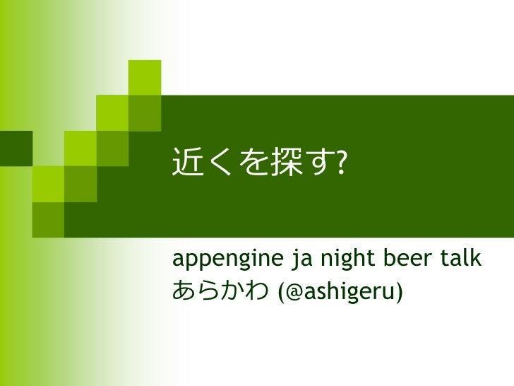近くを探す?  appengine ja night beer talk あらかわ (@ashigeru)