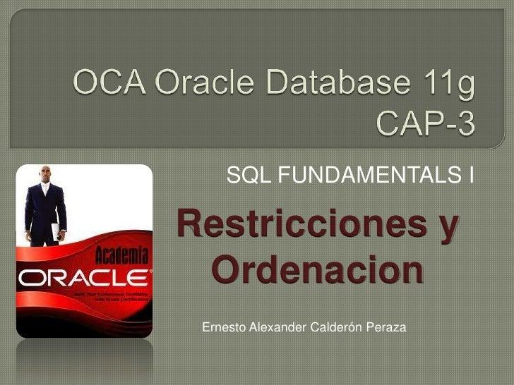 OCA Oracle Database 11gCAP-3<br />SQL FUNDAMENTALS I<br />Restricciones y <br />Ordenacion<br />Ernesto Alexander Calderón...