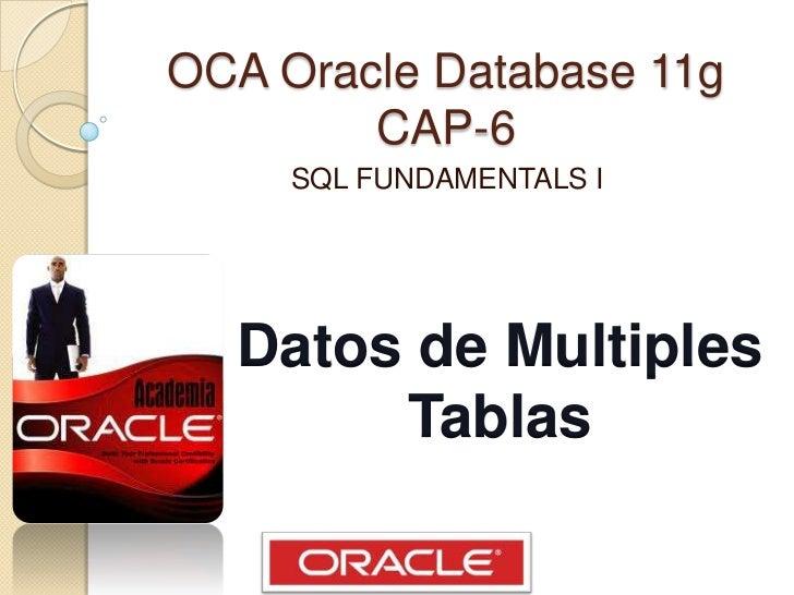 OCA Oracle Database 11gCAP-6<br />SQL FUNDAMENTALS I<br />Datos de Multiples<br />Tablas<br />