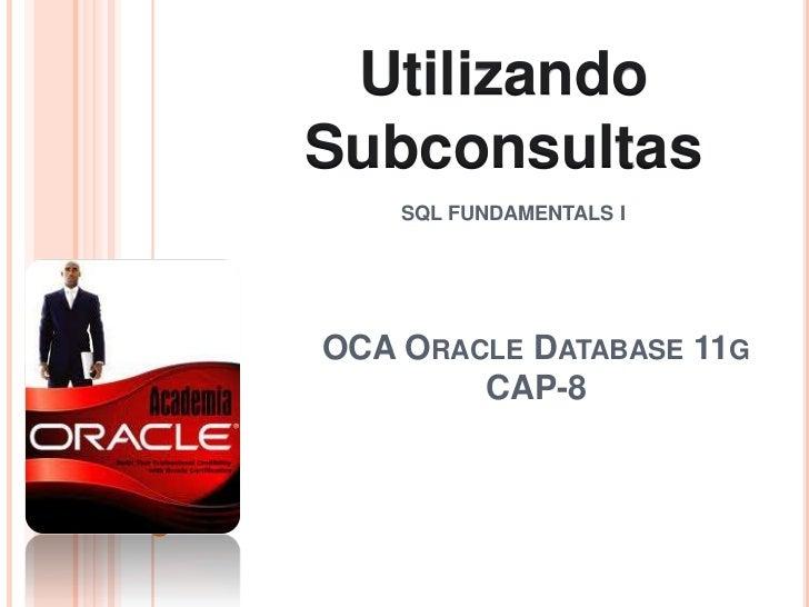 Utilizando<br />Subconsultas<br />SQL FUNDAMENTALS I<br />OCA Oracle Database 11gCAP-8<br />