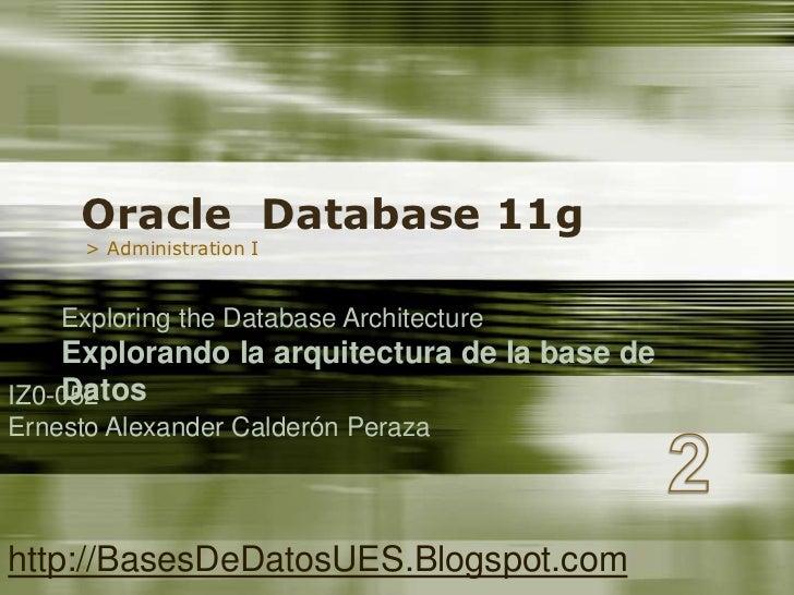Oracle  Database 11g<br />> Administration I<br />ExploringtheDatabaseArchitecture<br />Explorando la arquitectura de la b...