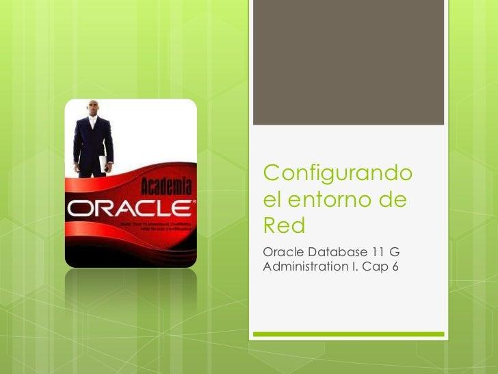 Configurandoel entorno deRedOracle Database 11 GAdministration I. Cap 6