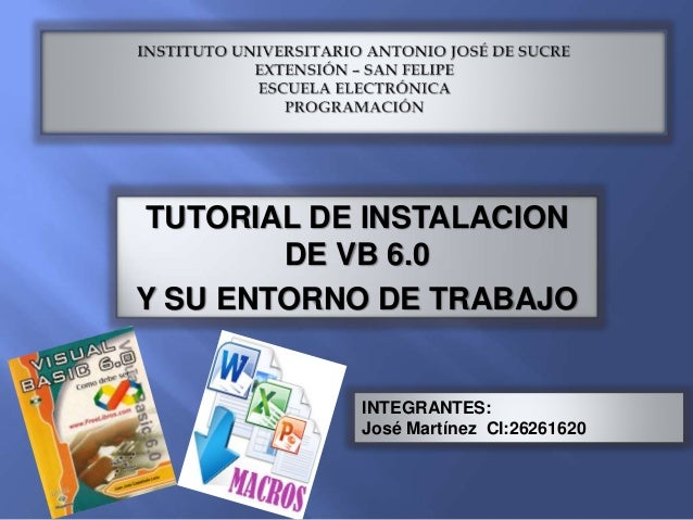TUTORIAL DE INSTALACION DE VB 6.0 Y SU ENTORNO DE TRABAJO INTEGRANTES: José Martínez CI:26261620