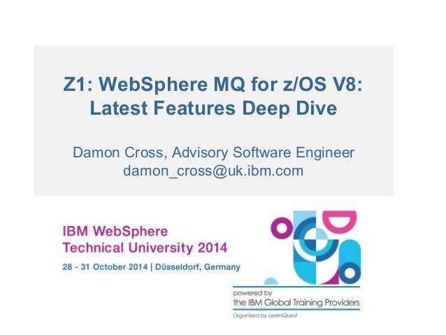 Z1: WebSphere MQ for z/OS V8:  Latest Features Deep Dive  Damon Cross, Advisory Software Engineer  damon_cross@uk.ibm.com