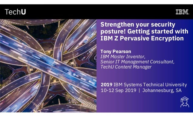 Strengthen your security posture! Getting started with IBM Z Pervasive Encryption Tony Pearson IBM Master Inventor, Senior...