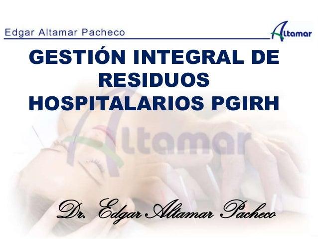 GESTIÓN INTEGRAL DE RESIDUOS HOSPITALARIOS PGIRH Dr. Edgar Altamar Pacheco