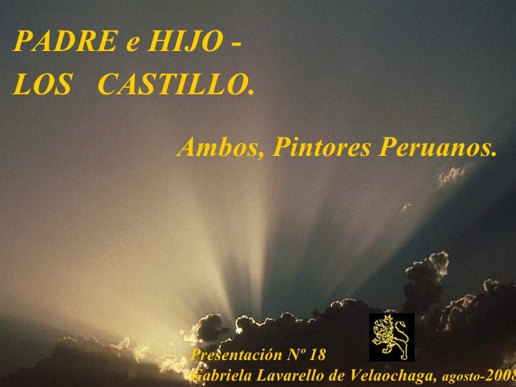 <ul><li>PADRE e HIJO -  </li></ul><ul><li>LOS  CASTILLO.   </li></ul>Presentación Nº 18  Gabriela Lavarello de Velaochaga,...