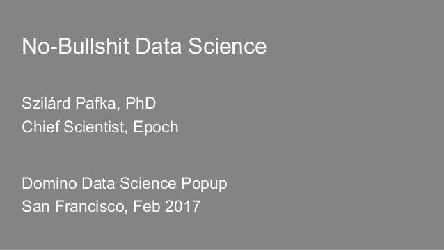 No-Bullshit Data Science Szilárd Pafka, PhD Chief Scientist, Epoch Domino Data Science Popup San Francisco, Feb 2017