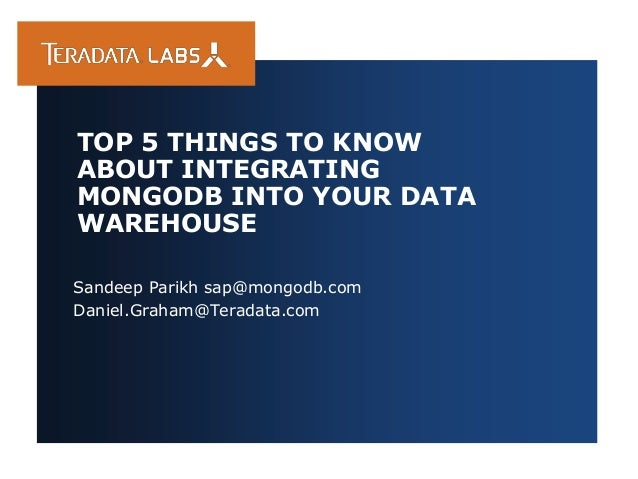 Sandeep Parikh sap@mongodb.com Daniel.Graham@Teradata.com TOP 5 THINGS TO KNOW ABOUT INTEGRATING MONGODB INTO YOUR DATA WA...