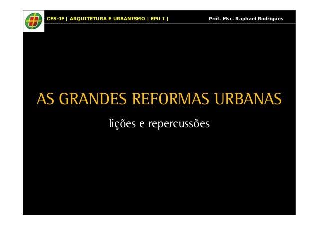 CES-JF   ARQUITETURA E URBANISMO   EPU I   Prof. Msc. Raphael Rodrigues  AS GRANDES REFORMAS URBANAS  lições e repercussõe...