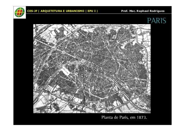 CES-JF   ARQUITETURA E URBANISMO   EPU I   Prof. Msc. Raphael Rodrigues  PARIS  Planta de Paris, em 1873.